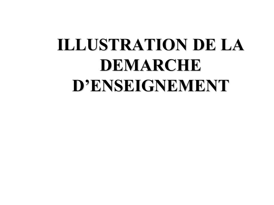 ILLUSTRATION DE LA DEMARCHE DENSEIGNEMENT