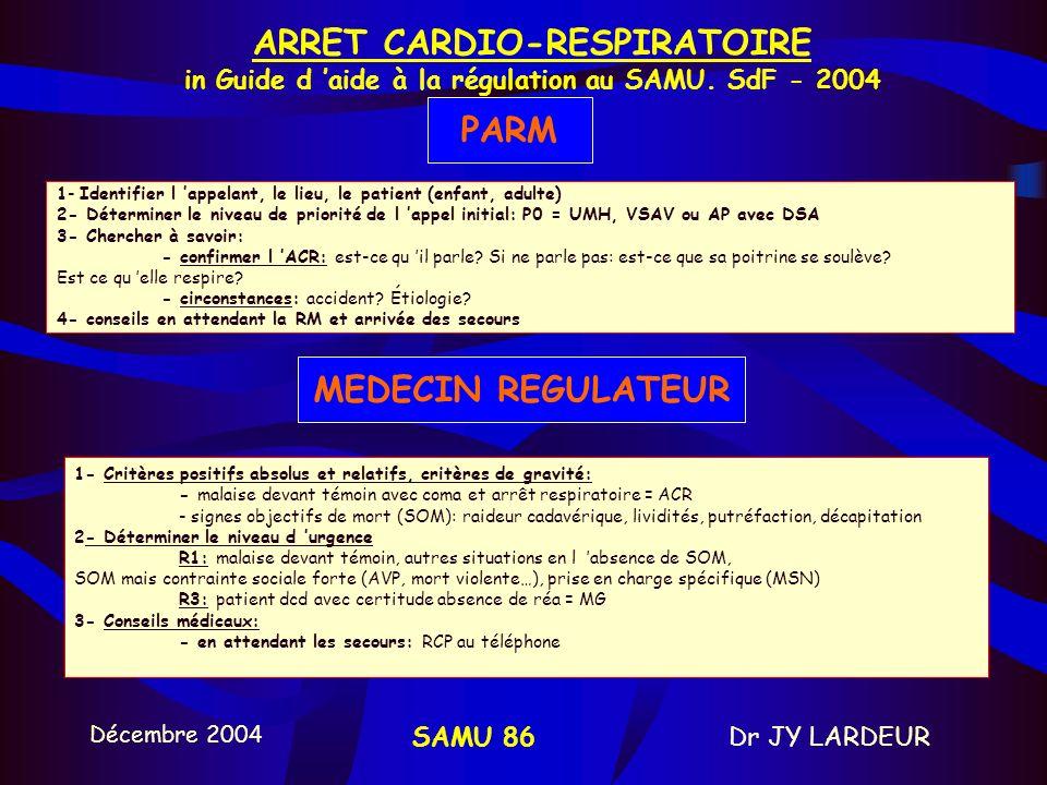 Décembre 2004 Dr JY LARDEURSAMU 86 6 - ALERTE et REGULATION Objectif +++ permettre une défibrillation précoce < 5 min diminuer délais par des protocoles de départ RCP de base guidée par téléphone