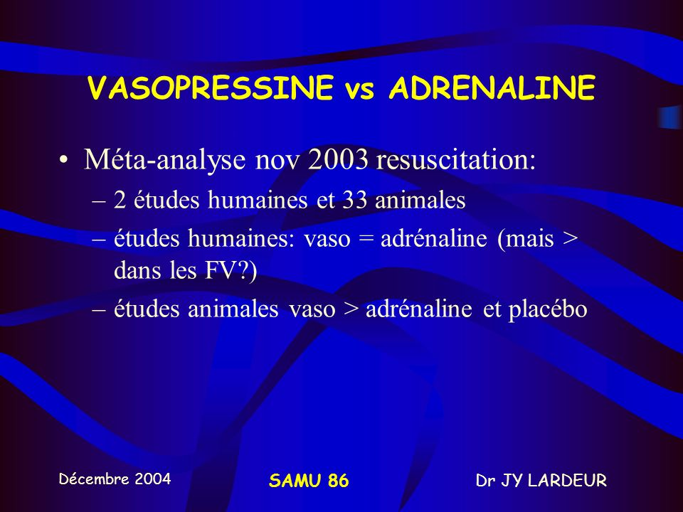 Décembre 2004 Dr JY LARDEURSAMU 86 5 - THERAPEUTIQUES MEDICAMENTEUSES ADRENALINE: –ACTION ALPHA+++ – débit cardiaque et cérébraux –Universellement adm