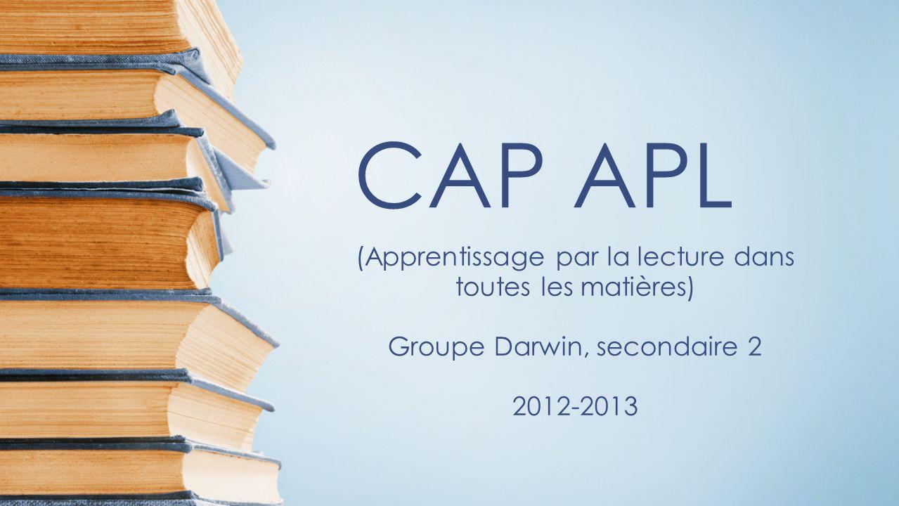 CAP APL (Apprentissage par la lecture dans toutes les matières) Groupe Darwin, secondaire 2 2012-2013