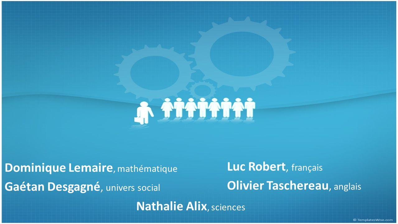 Dominique Lemaire, mathématique Gaétan Desgagné, univers social Luc Robert, français Olivier Taschereau, anglais Nathalie Alix, sciences