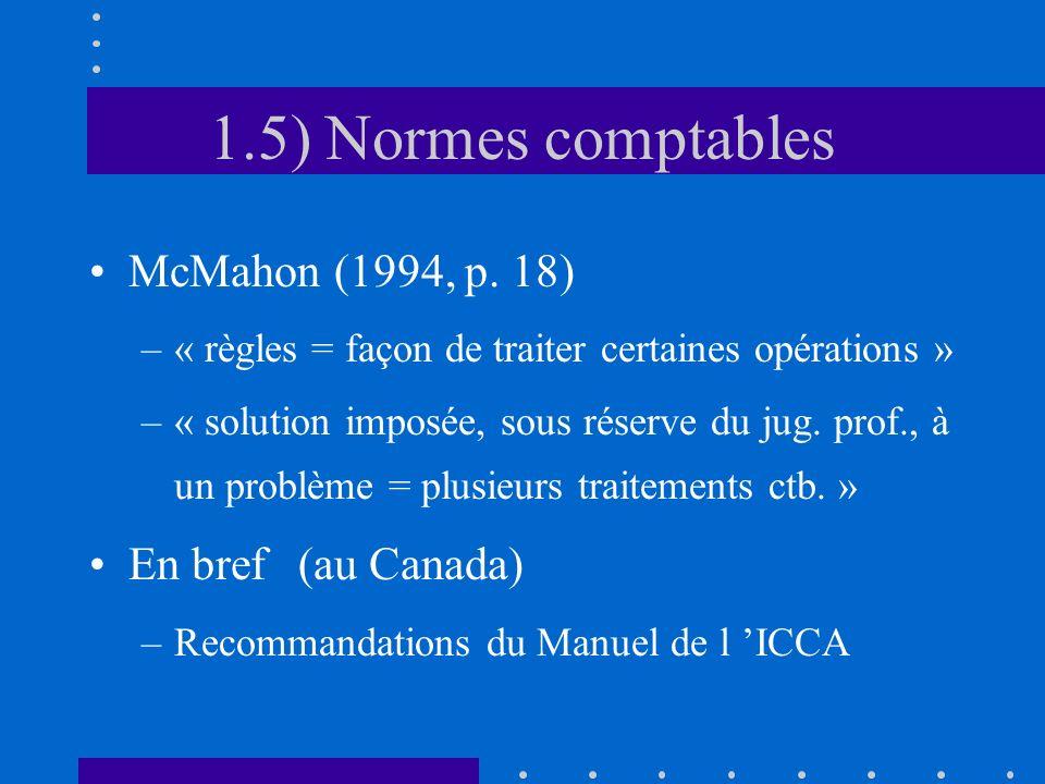 1.5) Normes comptables McMahon (1994, p. 18) –« règles = façon de traiter certaines opérations » –« solution imposée, sous réserve du jug. prof., à un