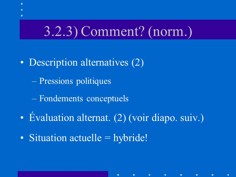 3.2.3) Comment? (norm.) Description alternatives (2) –Pressions politiques –Fondements conceptuels Évaluation alternat. (2) (voir diapo. suiv.) Situat