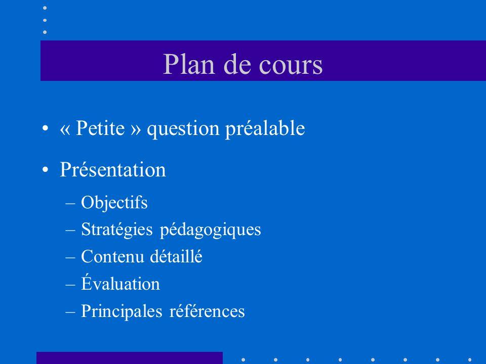 Plan de cours « Petite » question préalable Présentation –Objectifs –Stratégies pédagogiques –Contenu détaillé –Évaluation –Principales références