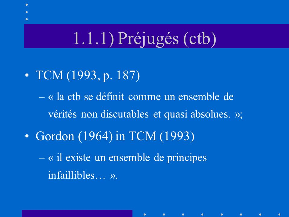 1.1.1) Préjugés (ctb) TCM (1993, p. 187) –« la ctb se définit comme un ensemble de vérités non discutables et quasi absolues. »; Gordon (1964) in TCM