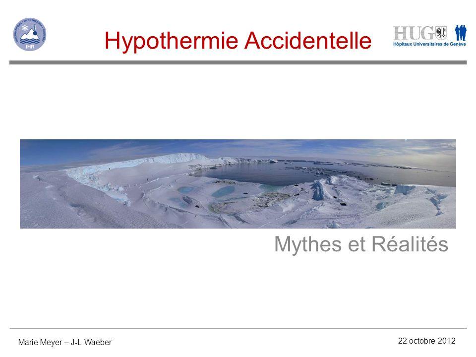 Hypothermie Accidentelle Mythes et Réalités Marie Meyer – J-L Waeber 22 octobre 2012
