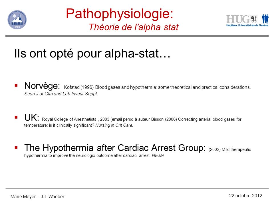 Pathophysiologie: Théorie de lalpha stat 22 octobre 2012 Marie Meyer – J-L Waeber Ils ont opté pour alpha-stat… Norvège: Kofstad (1996) Blood gases and hypothermia: some theoretical and practical considerations.