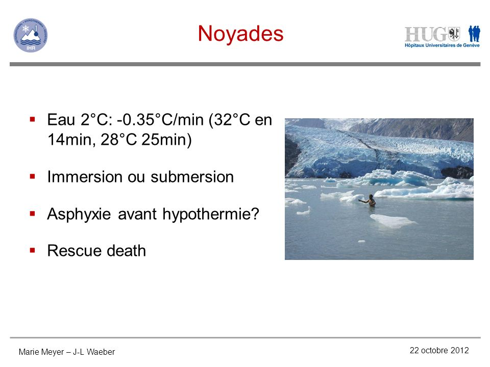 Noyades 22 octobre 2012 Eau 2°C: -0.35°C/min (32°C en 14min, 28°C 25min) Immersion ou submersion Asphyxie avant hypothermie.
