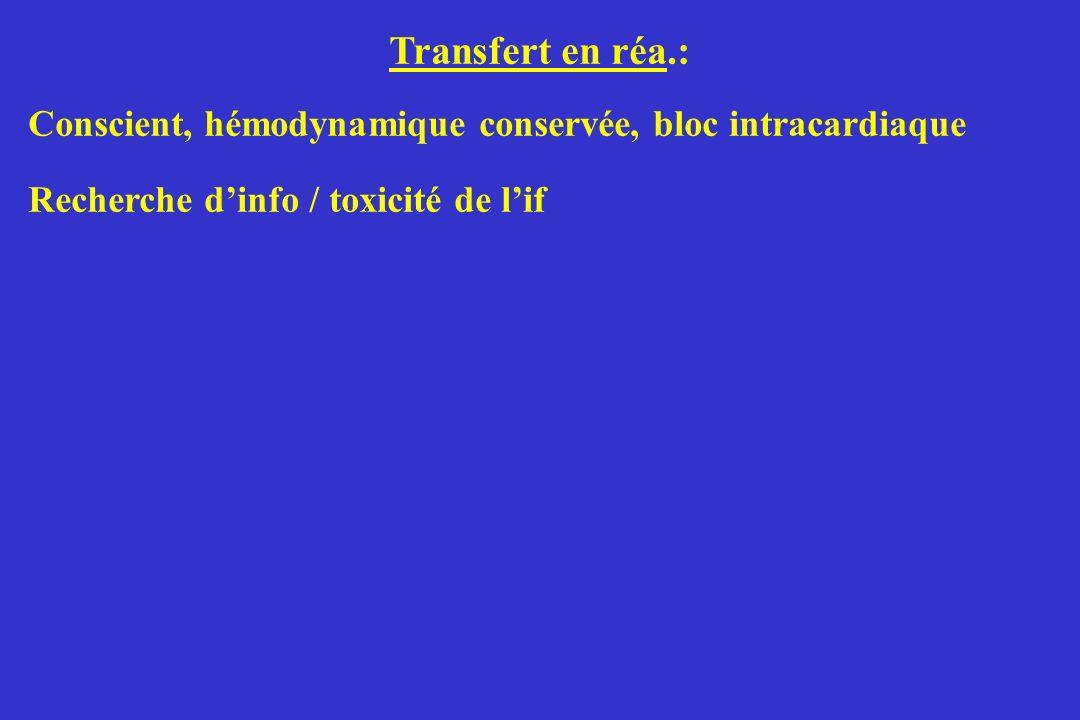 Transfert en réa.: Conscient, hémodynamique conservée, bloc intracardiaque Recherche dinfo / toxicité de lif