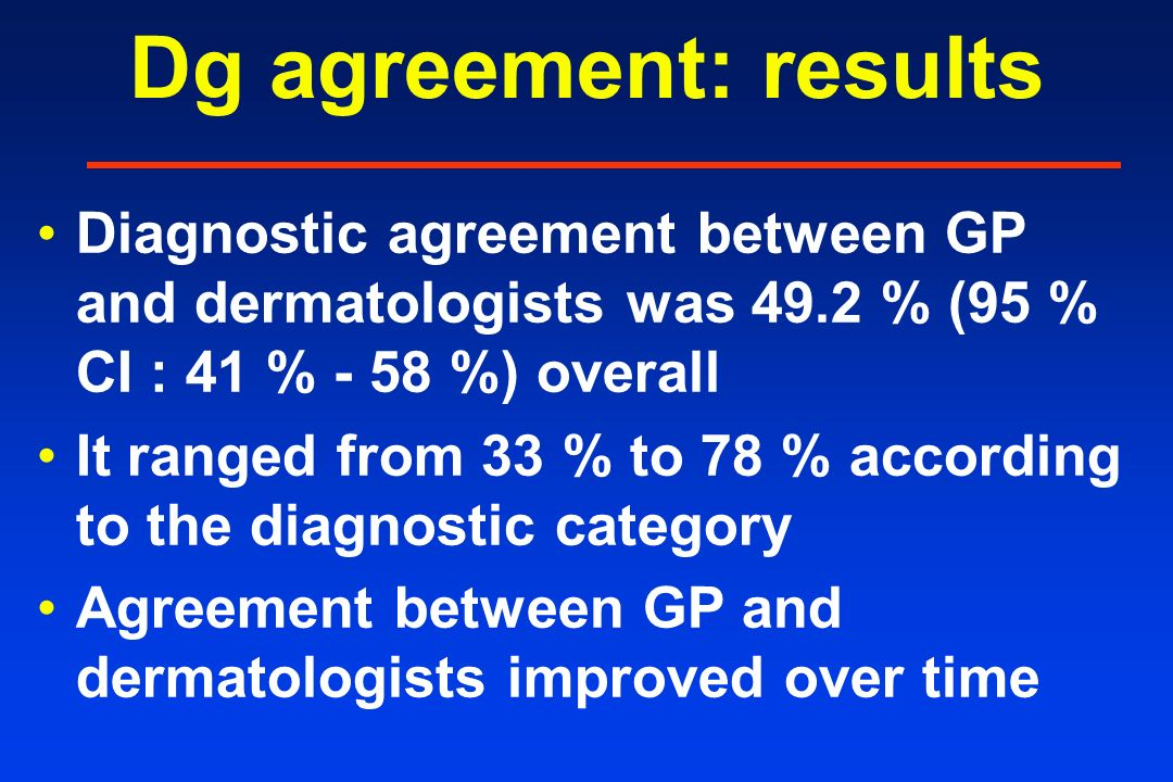 Dg agreement: results Diagnostic agreement between GP and dermatologists was 49.2 % (95 % CI : 41 % - 58 %) overall It ranged from 33 % to 78 % according to the diagnostic category Agreement between GP and dermatologists improved over time