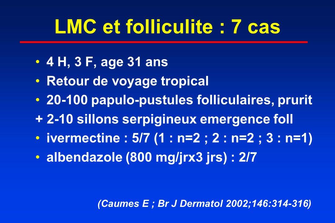 LMC et folliculite : 7 cas 4 H, 3 F, age 31 ans Retour de voyage tropical 20-100 papulo-pustules folliculaires, prurit + 2-10 sillons serpigineux emer