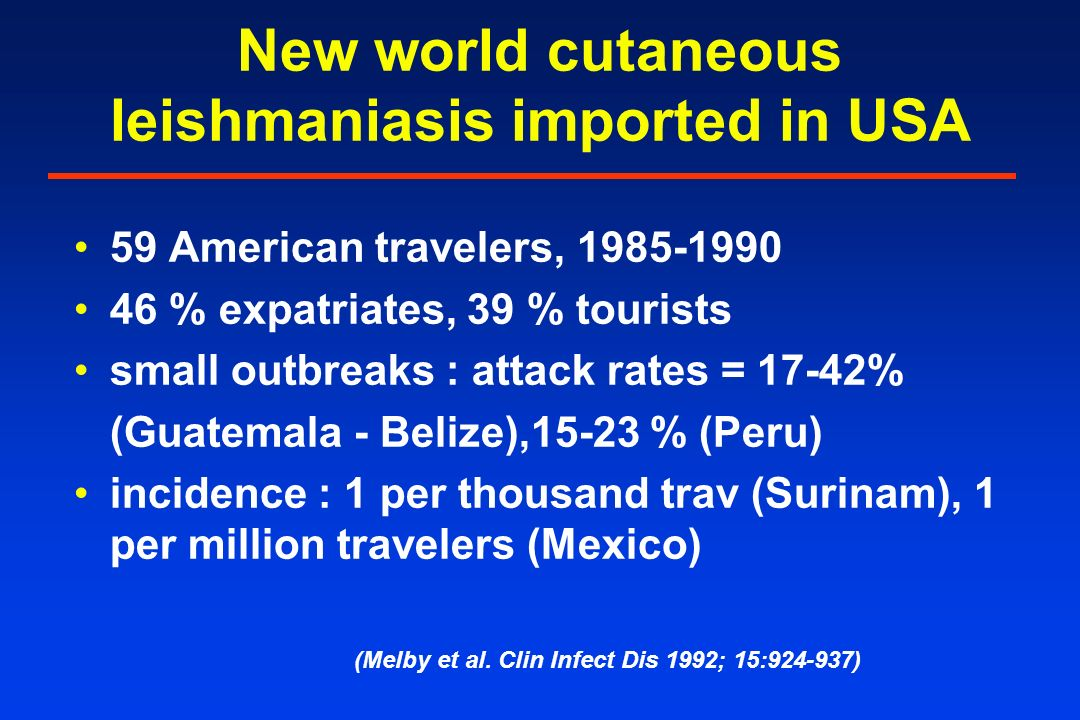 New world cutaneous leishmaniasis imported in USA 59 American travelers, 1985-1990 46 % expatriates, 39 % tourists small outbreaks : attack rates = 17-42% (Guatemala - Belize),15-23 % (Peru) incidence : 1 per thousand trav (Surinam), 1 per million travelers (Mexico) (Melby et al.