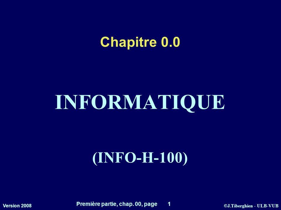 ©J.Tiberghien - ULB-VUB Version 2008 Première partie, chap. 00, page 1 Chapitre 0.0 INFORMATIQUE (INFO-H-100)