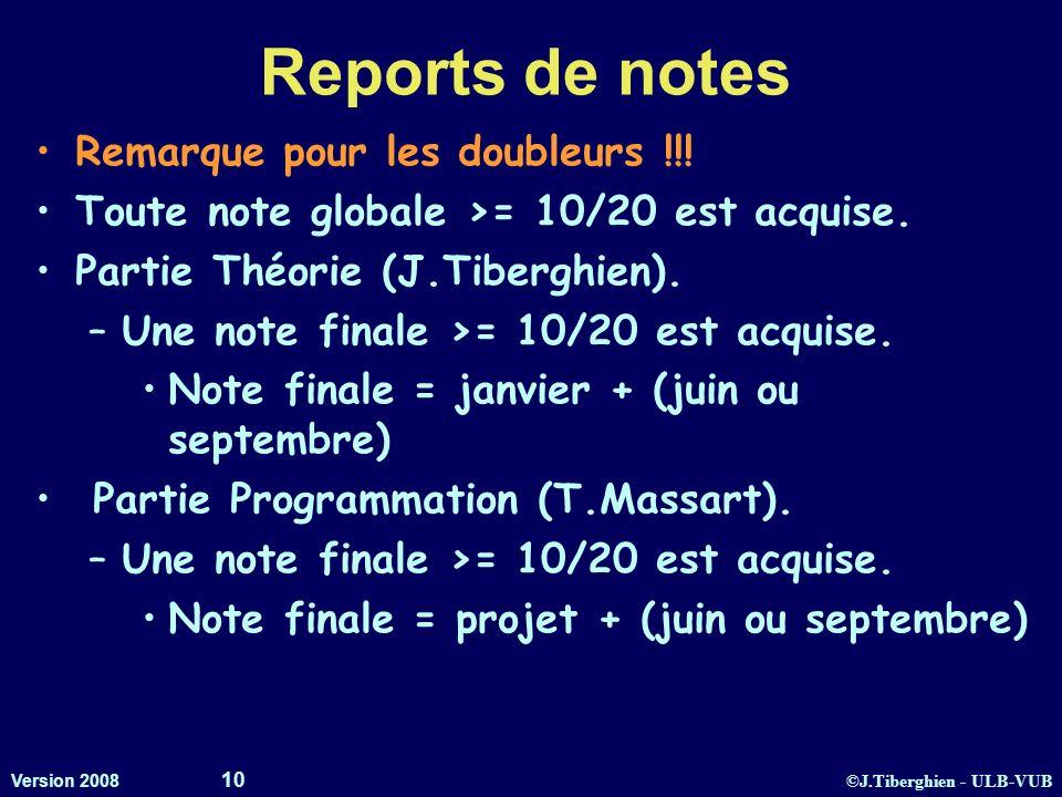 ©J.Tiberghien - ULB-VUB Version 2008 10 Reports de notes Remarque pour les doubleurs !!! Toute note globale >= 10/20 est acquise. Partie Théorie (J.Ti