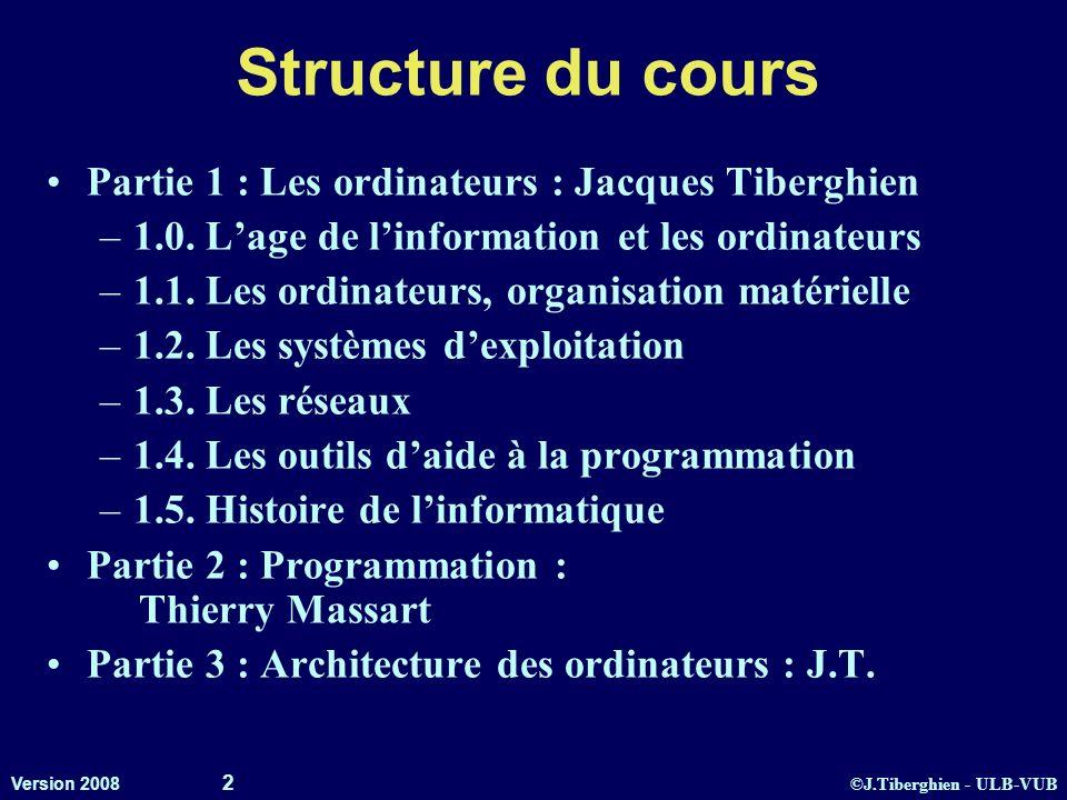 ©J.Tiberghien - ULB-VUB Version 2008 2 Structure du cours Partie 1 : Les ordinateurs : Jacques Tiberghien –1.0. Lage de linformation et les ordinateur