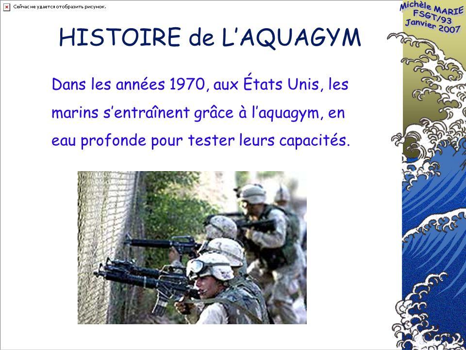 HISTOIRE de LAQUAGYM Dans les années 1970, aux États Unis, les marins sentraînent grâce à laquagym, en eau profonde pour tester leurs capacités.