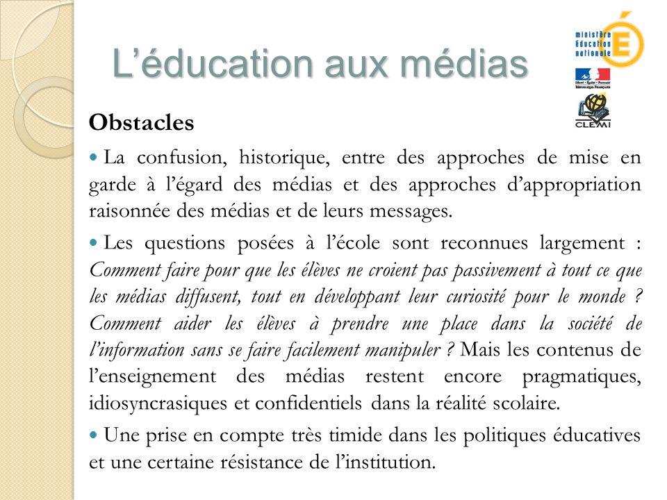 Léducation aux médias Obstacles La confusion, historique, entre des approches de mise en garde à légard des médias et des approches dappropriation raisonnée des médias et de leurs messages.