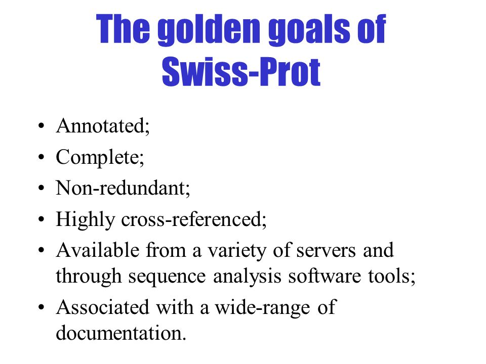 The golden goals of Swiss-Prot Annotated; Complete; Non-redundant; Highly cross-referenced; Available from a variety of servers and through sequence a