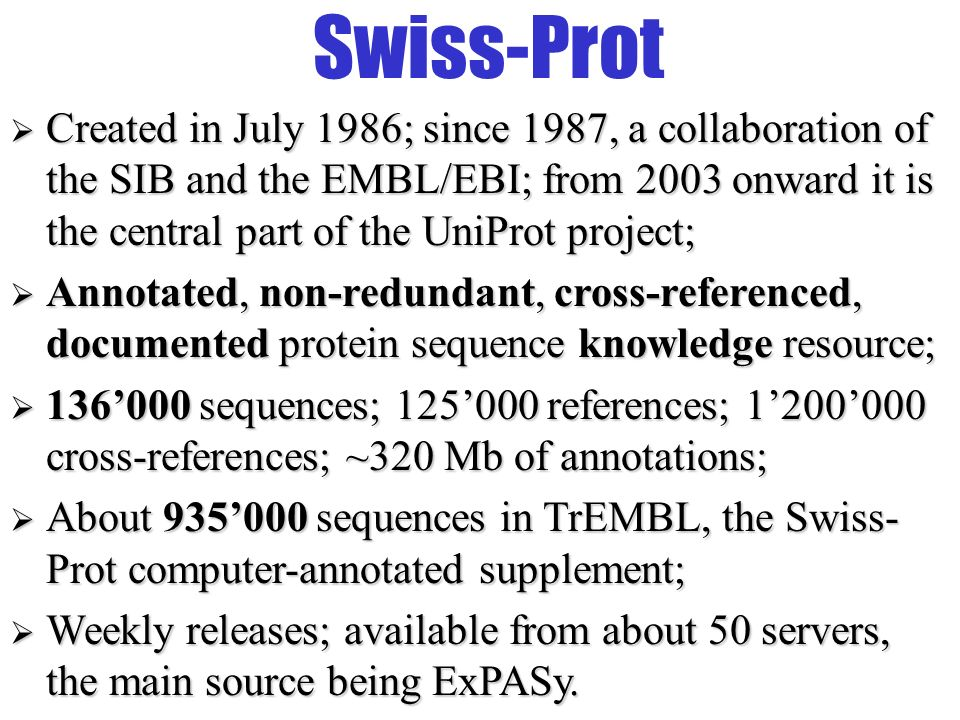 The ExPASy WWW server First molecular biology server on the Web (August 1993); ~320 million access since; Dedicated to proteomics: –Databases: Swiss-Prot, PROSITE, Swiss-2DPAGE, etc.; –Many 2D/MS protein identification/characterization and sequence analysis tools; Mirror sites in Australia, Bolivia, Canada, China, Korea, Taiwan and USA.