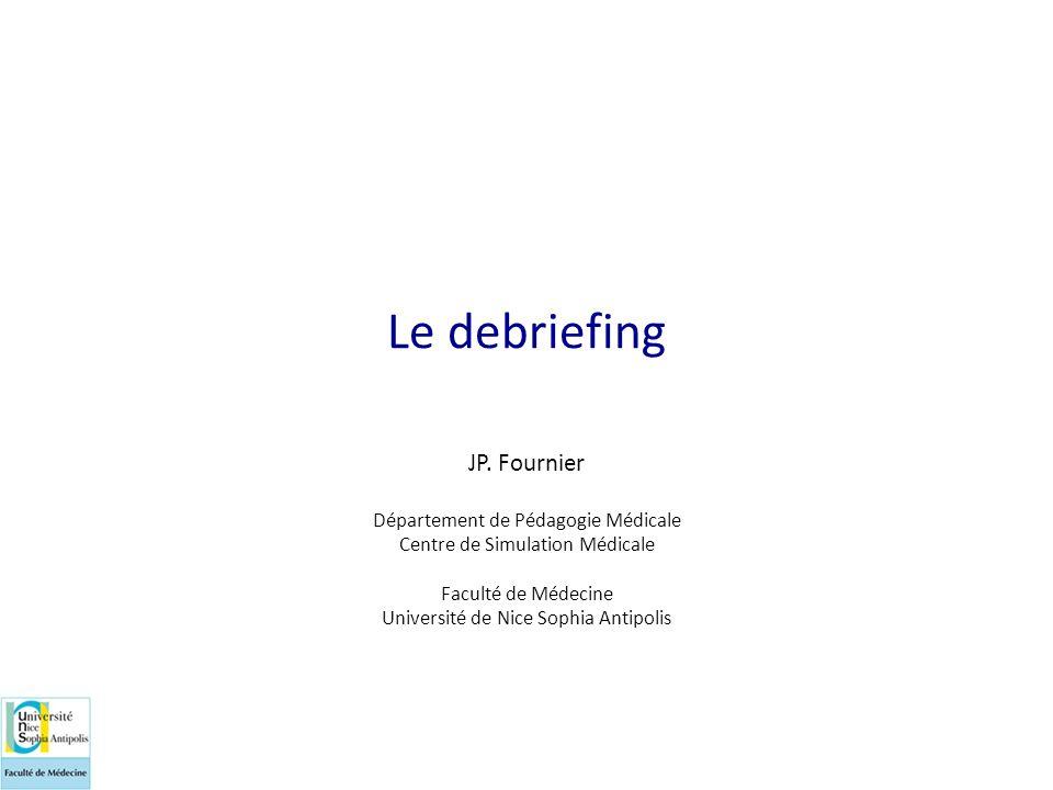 Le debriefing JP. Fournier Département de Pédagogie Médicale Centre de Simulation Médicale Faculté de Médecine Université de Nice Sophia Antipolis