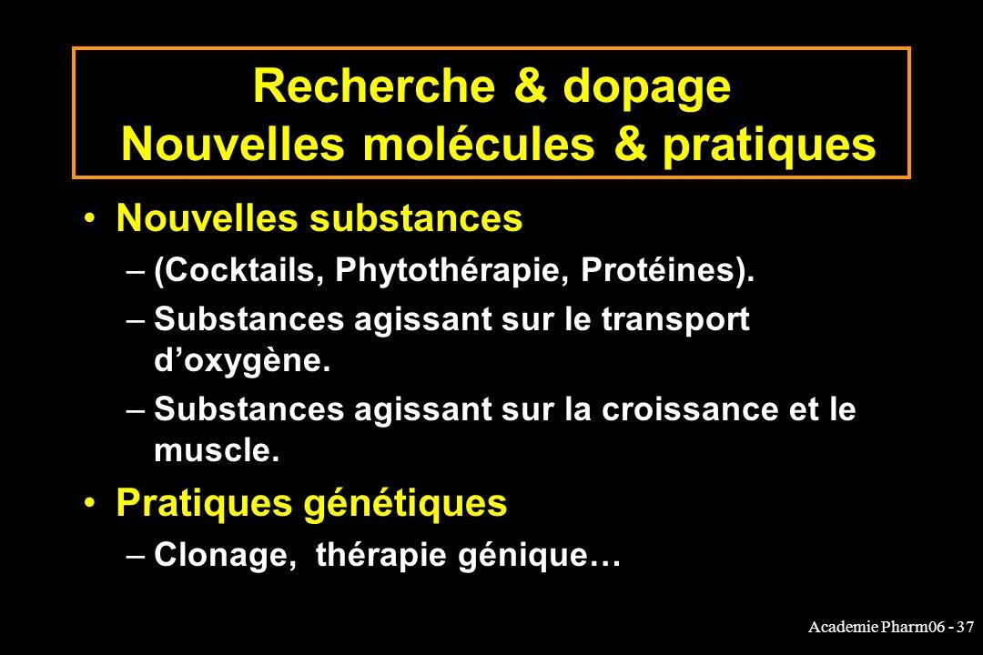 Academie Pharm06 - 37 Recherche & dopage Nouvelles molécules & pratiques Nouvelles substances –(Cocktails, Phytothérapie, Protéines). –Substances agis