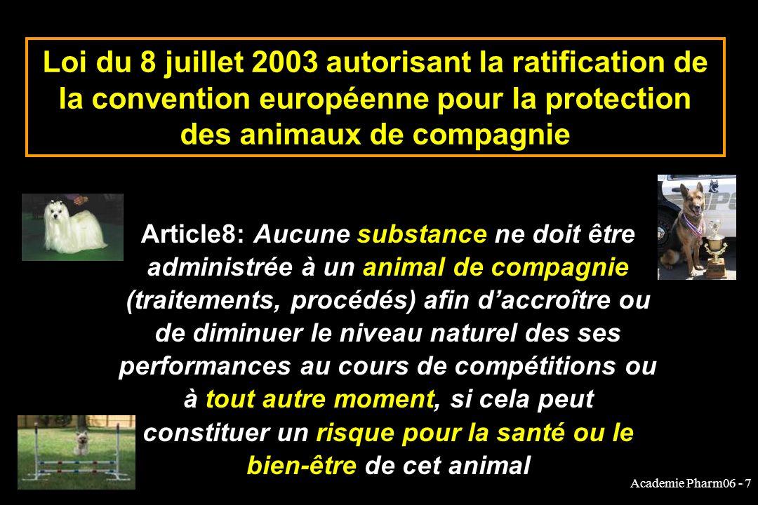 Academie Pharm06 - 7 Loi du 8 juillet 2003 autorisant la ratification de la convention européenne pour la protection des animaux de compagnie Article8: Aucune substance ne doit être administrée à un animal de compagnie (traitements, procédés) afin daccroître ou de diminuer le niveau naturel des ses performances au cours de compétitions ou à tout autre moment, si cela peut constituer un risque pour la santé ou le bien-être de cet animal