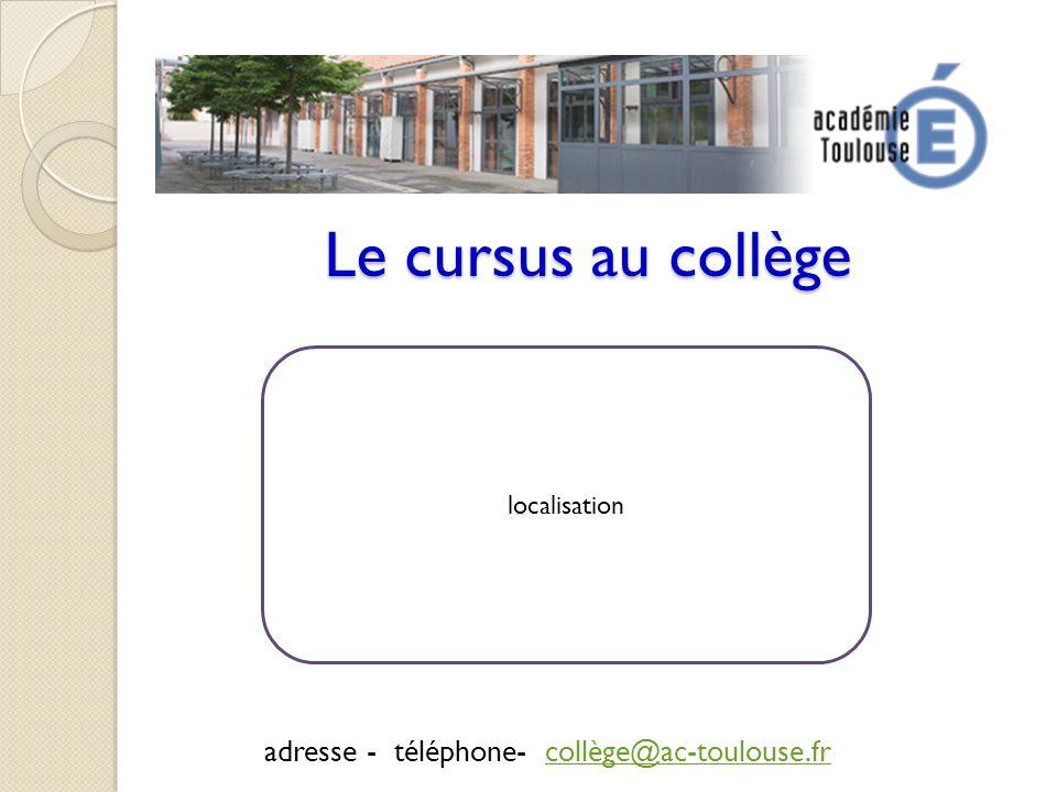 Le cursus au collège adresse - téléphone- collège@ac-toulouse.frcollège@ac-toulouse.fr localisation