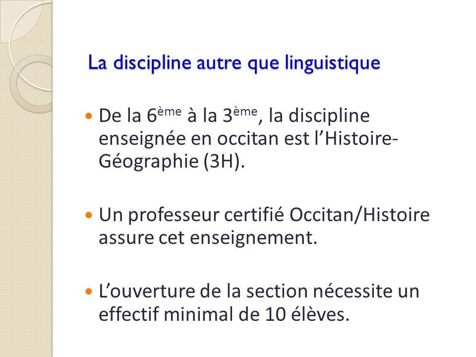 La discipline autre que linguistique De la 6 ème à la 3 ème, la discipline enseignée en occitan est lHistoire- Géographie (3H). Un professeur certifié