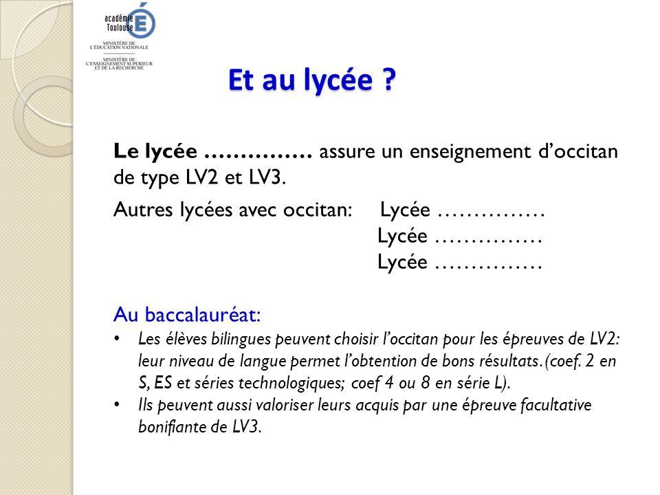 Et au lycée ? Le lycée …………… assure un enseignement doccitan de type LV2 et LV3. Autres lycées avec occitan: Lycée …………… Lycée …………… Au baccalauréat: