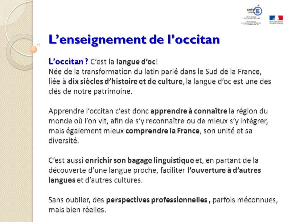Lenseignement de loccitan Loccitan ? Cest la langue doc! Née de la transformation du latin parlé dans le Sud de la France, liée à dix siècles dhistoir