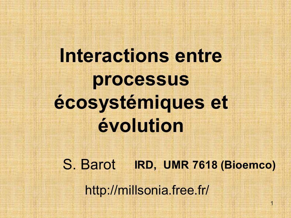 1 Interactions entre processus écosystémiques et évolution IRD, UMR 7618 (Bioemco) S. Barot http://millsonia.free.fr/