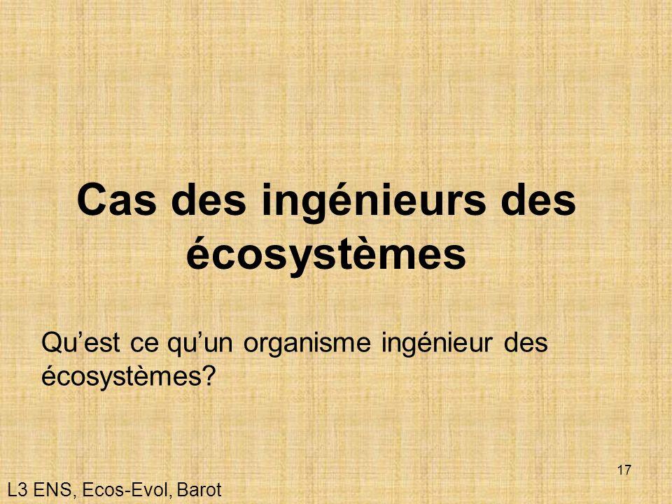 17 Cas des ingénieurs des écosystèmes L3 ENS, Ecos-Evol, Barot Quest ce quun organisme ingénieur des écosystèmes?