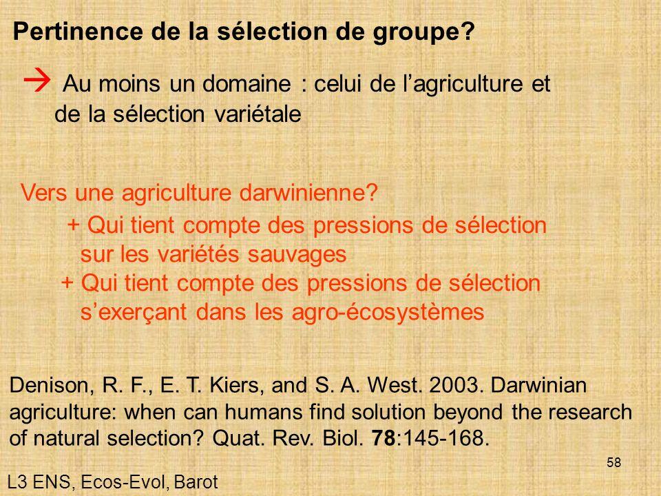 58 Au moins un domaine : celui de lagriculture et de la sélection variétale Pertinence de la sélection de groupe? L3 ENS, Ecos-Evol, Barot Vers une ag