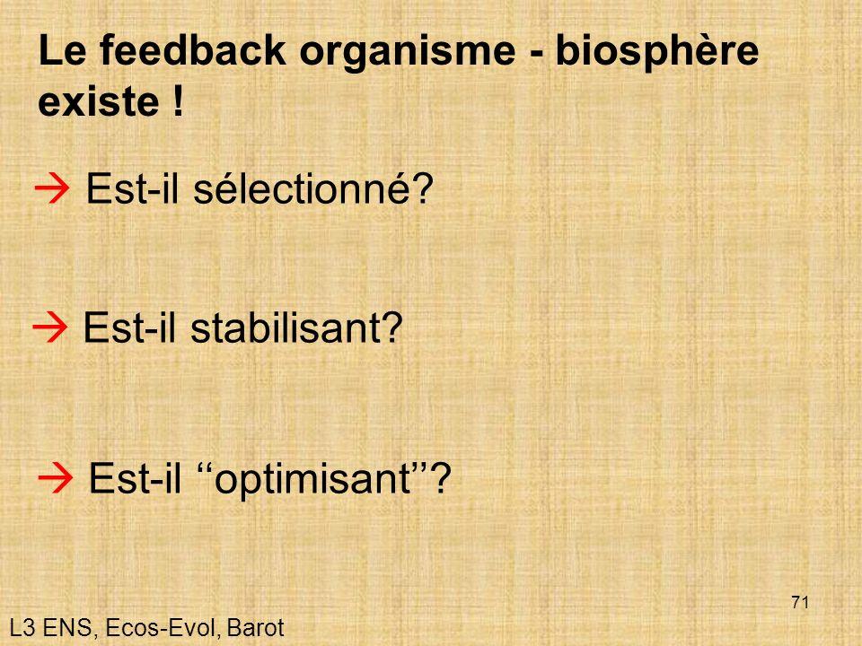 71 Le feedback organisme - biosphère existe ! Est-il sélectionné? Est-il stabilisant? Est-il optimisant? L3 ENS, Ecos-Evol, Barot