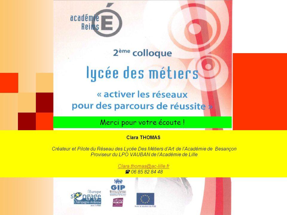 Merci pour votre écoute ! Clara THOMAS Créateur et Pilote du Réseau des Lycée Des Métiers dArt de lAcadémie de Besançon Proviseur du LPO VAUBAN de lAc
