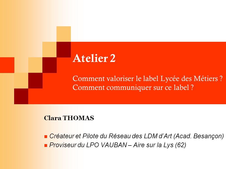 Atelier 2 Comment valoriser le label Lycée des Métiers ? Comment communiquer sur ce label ? Clara THOMAS Créateur et Pilote du Réseau des LDM dArt (Ac