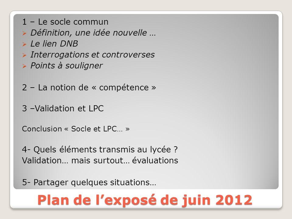 Plan de lexposé de juin 2012 1 – Le socle commun Définition, une idée nouvelle … Le lien DNB Interrogations et controverses Points à souligner 2 – La