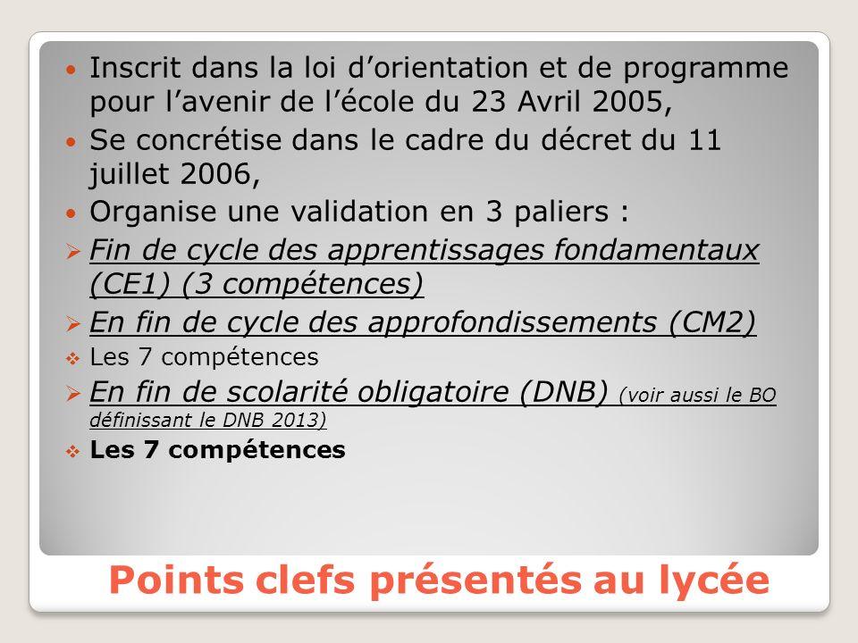 Points clefs présentés au lycée Inscrit dans la loi dorientation et de programme pour lavenir de lécole du 23 Avril 2005, Se concrétise dans le cadre du décret du 11 juillet 2006, Organise une validation en 3 paliers : Fin de cycle des apprentissages fondamentaux (CE1) (3 compétences) En fin de cycle des approfondissements (CM2) Les 7 compétences En fin de scolarité obligatoire (DNB) (voir aussi le BO définissant le DNB 2013) Les 7 compétences
