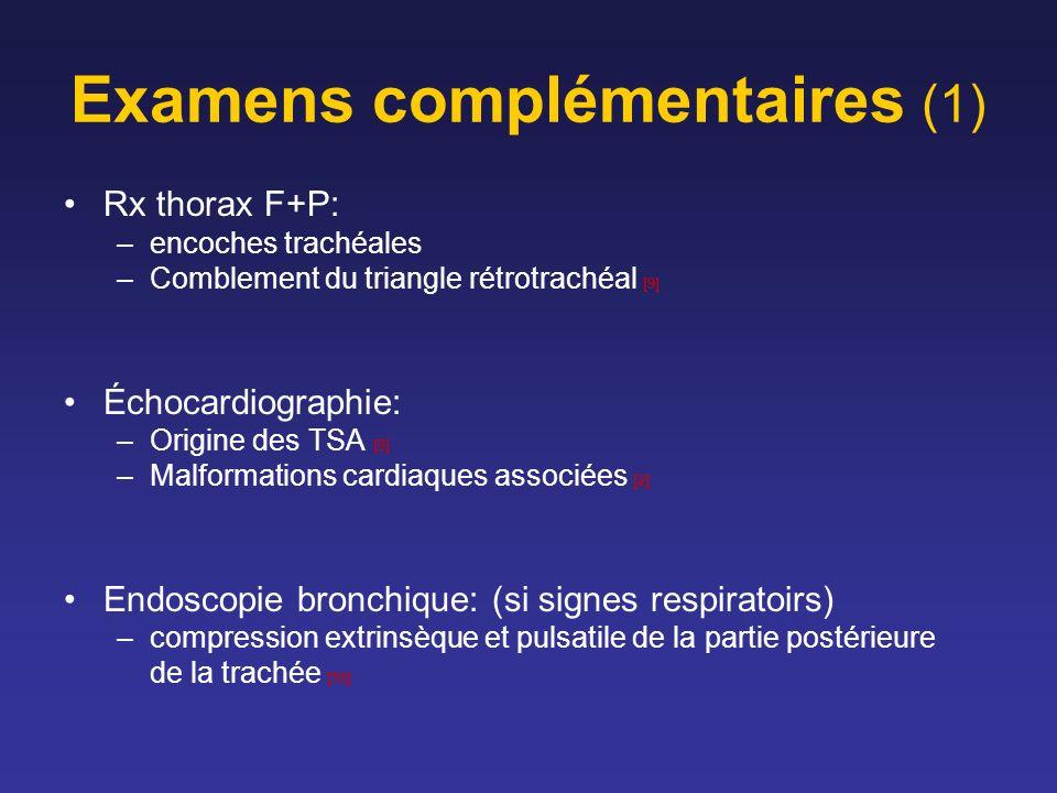 Examens complémentaires (1) Rx thorax F+P: –encoches trachéales –Comblement du triangle rétrotrachéal [9] Échocardiographie: –Origine des TSA [9] –Malformations cardiaques associées [2] Endoscopie bronchique: (si signes respiratoirs) –compression extrinsèque et pulsatile de la partie postérieure de la trachée [16]