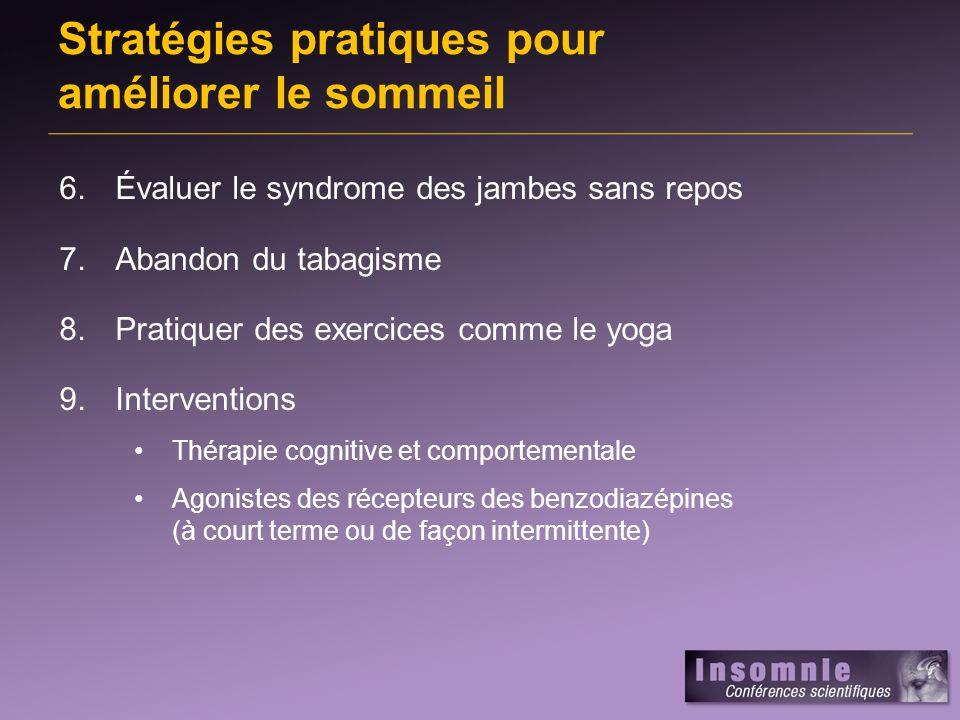 Stratégies pratiques pour améliorer le sommeil 6.Évaluer le syndrome des jambes sans repos 7.Abandon du tabagisme 8.Pratiquer des exercices comme le yoga 9.Interventions Thérapie cognitive et comportementale Agonistes des récepteurs des benzodiazépines (à court terme ou de façon intermittente)