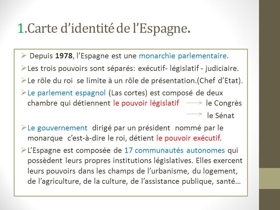 1.Carte didentité de lEspagne. Depuis 1978, lEspagne est une monarchie parlementaire. Les trois pouvoirs sont séparés: exécutif- législatif - judiciai