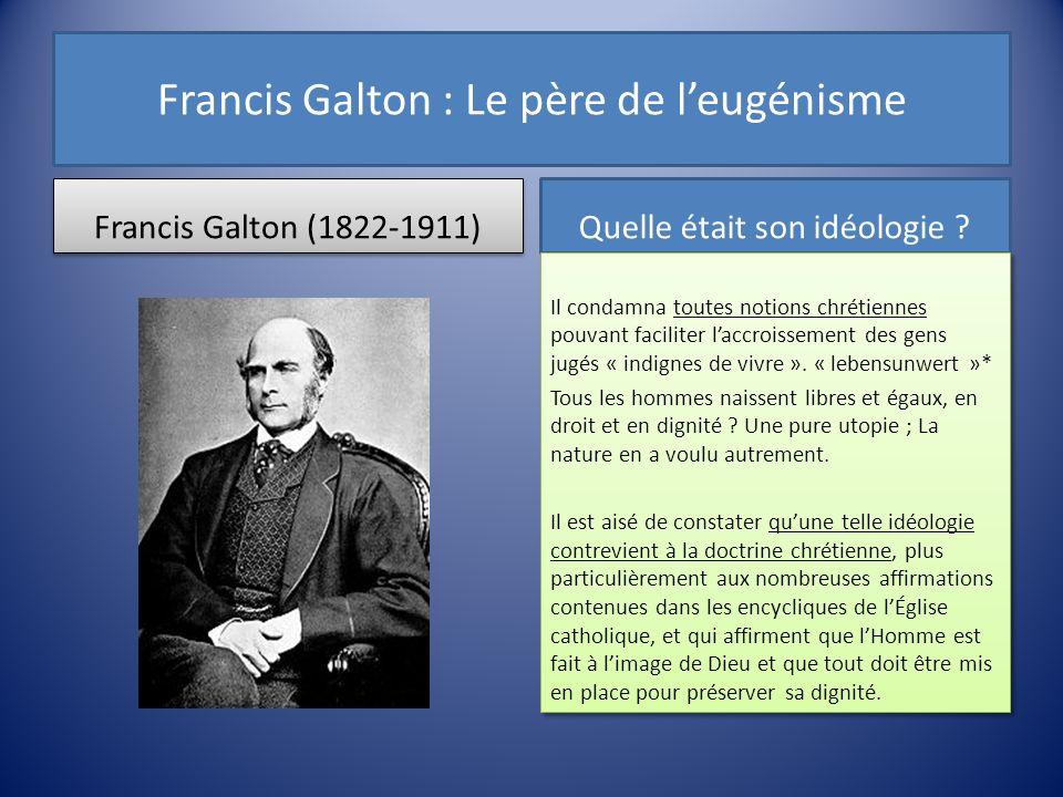 Francis Galton : Le père de leugénisme Francis Galton (1822-1911) Quelle était son idéologie ? Il condamna toutes notions chrétiennes pouvant facilite