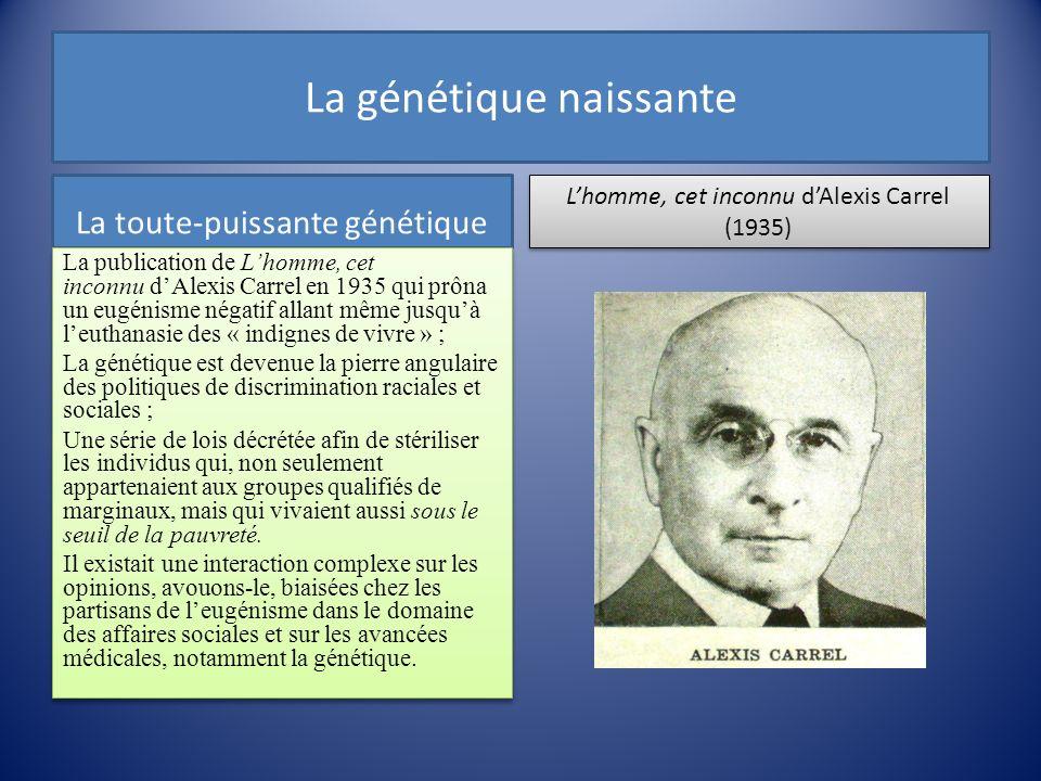 La génétique naissante La toute-puissante génétique La publication de Lhomme, cet inconnu dAlexis Carrel en 1935 qui prôna un eugénisme négatif allant