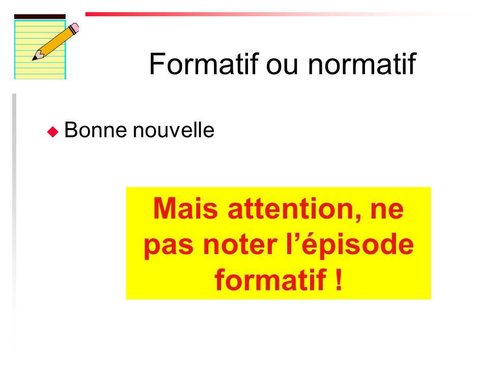 Formatif ou normatif u Bonne nouvelle Mais attention, ne pas noter lépisode formatif !
