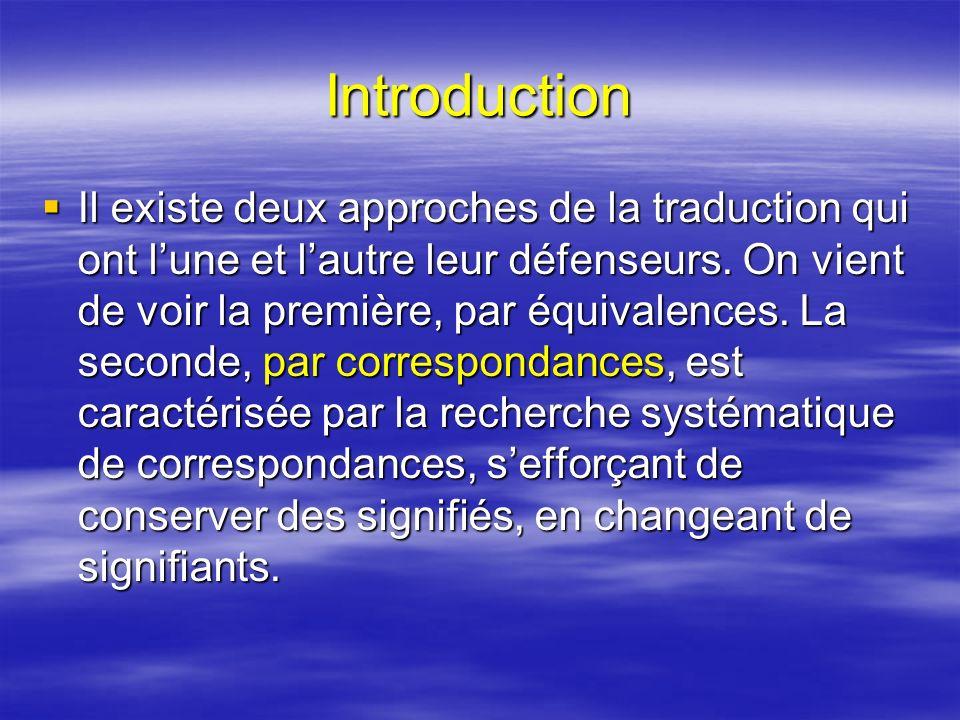 Introduction Il existe deux approches de la traduction qui ont lune et lautre leur défenseurs. On vient de voir la première, par équivalences. La seco