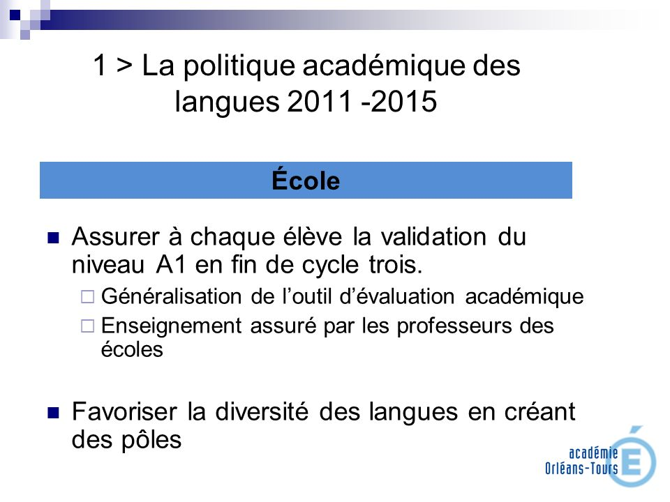 1 > La politique académique des langues 2011 -2015 Assurer à chaque élève la validation du niveau A1 en fin de cycle trois. Généralisation de loutil d