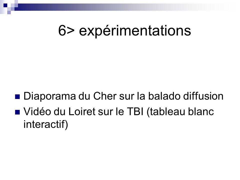 6> expérimentations Diaporama du Cher sur la balado diffusion Vidéo du Loiret sur le TBI (tableau blanc interactif)