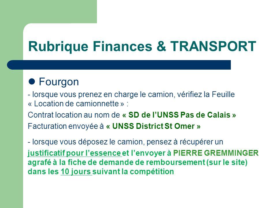 Rubrique Finances & TRANSPORT Fourgon - lorsque vous prenez en charge le camion, vérifiez la Feuille « Location de camionnette » : Contrat location au nom de « SD de lUNSS Pas de Calais » Facturation envoyée à « UNSS District St Omer » - lorsque vous déposez le camion, pensez à récupérer un justificatif pour lessence et lenvoyer à PIERRE GREMMINGER agrafé à la fiche de demande de remboursement (sur le site) dans les 10 jours suivant la compétition