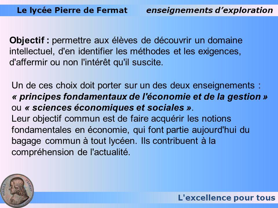 L'excellence pour tous Le lycée Pierre de Fermatenseignements dexploration Objectif : permettre aux élèves de découvrir un domaine intellectuel, d'en
