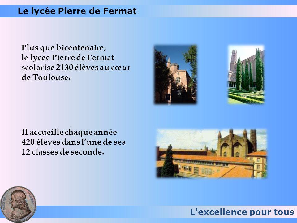 L'excellence pour tous Le lycée Pierre de Fermat Plus que bicentenaire, le lycée Pierre de Fermat scolarise 2130 élèves au cœur de Toulouse. Il accuei